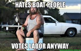 Boat People Meme - hates boat people votes labor anyway aussie bogan aussie memes