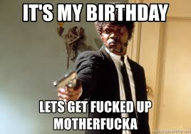 Lets Get Fucked Up Meme - it s my birthday lets get fucked up motherfucka samuel l jackson