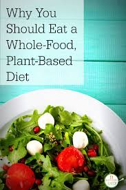 why you should eat a whole food plant based diet plant based