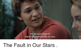 Fault In Our Stars Meme - d be a privilege to have my heart broken by you the fault in our