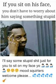 Say That To My Face Meme - 25 best memes about sit on his face sit on his face memes