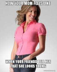 Young Mom Meme - how your mom feels like when your friends tell her that she looks