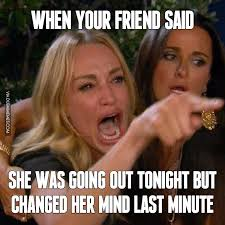 Last Minute Meme - when your friend said she was going out tonight but changed her mind