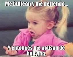 Memes De Bullying - me bullean y me defiendo y entonces me acusan de bullying