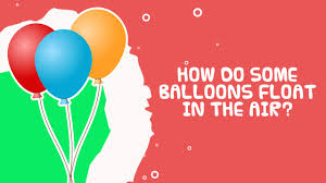 balloons that float science facts for kids how do some balloons float in the air