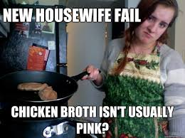 Housewife Meme - new housewife fail chicken broth isn t usually pink new