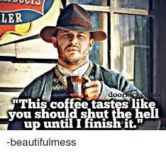Shut The Hell Up Meme - dugin ler door ricker inc this coffee tastes like you should shut