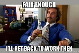 Enough Meme - fair enough i ll get back to work then ron burgundy boy that