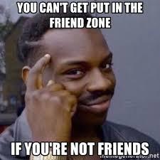 Friends Zone Meme - you can t get put in the friend zone if you re not friends