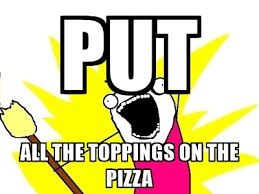 X All The Things Meme Generator - put all the toppings on the pizza x all the things meme generator