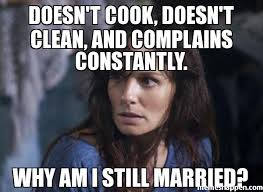 Wife Memes - doesn t cook doesn t clean and complains constantly why am i