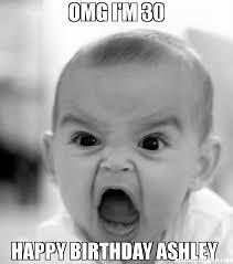 Happy Birthday 30 Meme - omg i m 30 happy birthday ashley meme angry baby 30270 memeshappen