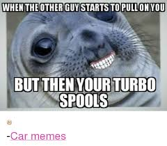 Turbo Meme - when the other guy startstopullon you but then your turbo spools