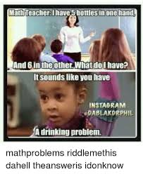 Drinking Problem Meme - math teacherlhave5 bottlesin one hand and 6 in theotherwhat dol have