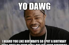 Xzibit Meme Birthday - yo dawg i heard you like birthdays so i put a birthday wall post on