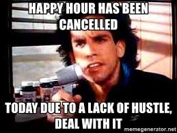 Meme Generator Deal With It - happy hour has been cancelled today due to a lack of hustle deal
