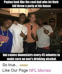 Alcoholism Meme - peyton look like the cool dad who let their kid throw a partyathis