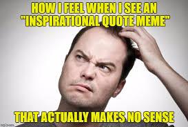 Makes No Sense Meme - i feel when i see an inspirational quote meme that actually makes no