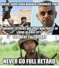 Full Retard Meme - mayor sadiq khan warnedlondoners that terroristattacksare part and