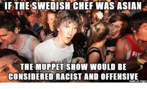 Swedish Chef Meme - if the swedish chef was asian the muppet show would be considered