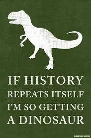 Funny Dinosaur Meme - if history repeats itself i m so getting a dinosaur poster
