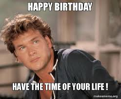 Happy Life Meme - happy birthday have the time of your life make a meme