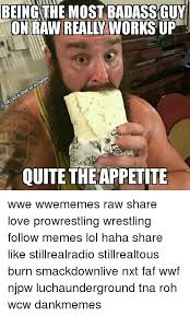 Badass Guy Meme - beingthe most badass guy on raw really works up quite theappetite