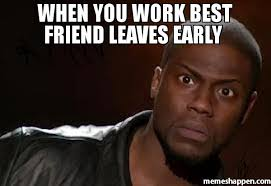 Best Friend Memes - when you work best friend leaves early meme kevin hart the hell