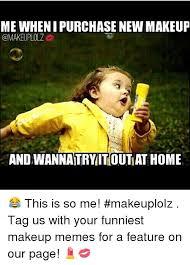 Funny Make Up Memes - mewhenipurchasenew makeup omakeuplolz and wannaitryitoutat home