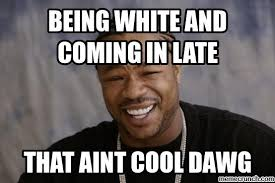 Late Meme - white and coming in late