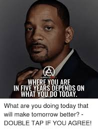 What You Doing Meme - ambition where you are in five years depends on what you do today