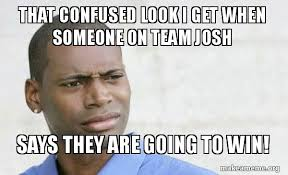 Confused Look Meme - that confused look i get when someone on team josh says they are