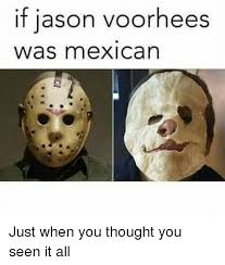 Jason Voorhees Memes - if jason voorhees was mexican just when you thought you seen it