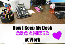 How To Keep Your Desk Organized How I Keep My Desk Organized At Work