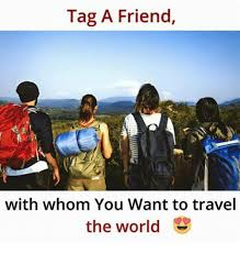 Tag A Friend Meme - tag a friend with whom you want to travel the world meme on