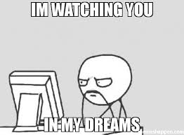 I M Watching You Meme - im watching you in my dreams meme computer guy 34638 memeshappen