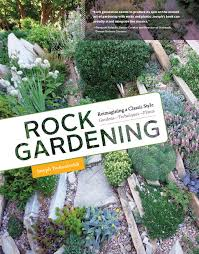 rocks for the garden rock gardening reimagining a classic style from timber press