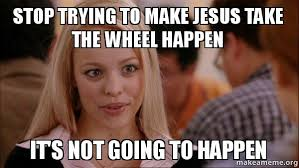 Mean Jesus Meme - stop trying to make jesus take the wheel happen it s not going to