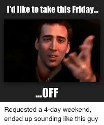 4 Day Weekend Meme - i d like to take this friday off requested a 4 day weekend ended up
