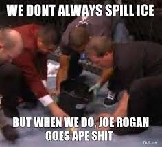 Joe Rogan Meme - we dont always spill ice but when we do joe rogan goes ape shit