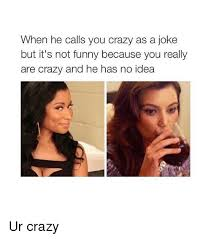 Are You Crazy Meme - when he calls you crazy as a joke but it s not funny because you