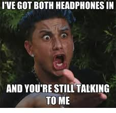 Talking Meme - ive got both headphones in and youre still talking to me