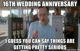 Wedding Anniversary Meme - 16th wedding anniversary i guess you can say things are getting