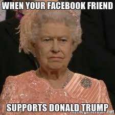 Queen Elizabeth Donald Trump When Your Facebook Friend Supports Donald Trump Queen Elizabeth