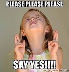 Yes Please Meme - please please please say yes fingers crossed meme generator
