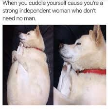 Independent Woman Meme - when you cuddle yourself cause you re a strong independent woman who