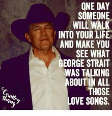 George Strait Meme - ountr one day someone wil walk into your life and make you see what