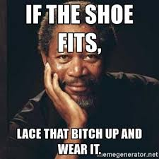 If The Shoe Fits Meme - if the shoe fits lace that bitch up and wear it morgan freeman