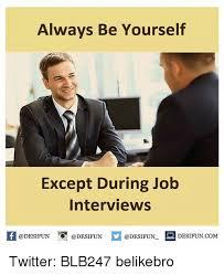 Interview Meme - always be yourself except during job interviews desifun com twitter