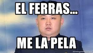 El Ferras Meme - el ferras me la pela kim jong un fear me meme generator